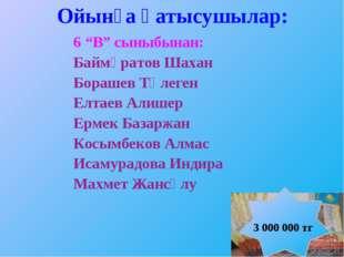 """Ойынға қатысушылар: 6 """"В"""" сыныбынан: Баймұратов Шахан Борашев Төлеген Елтаев"""