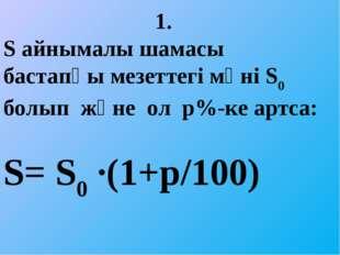 1. Ѕ айнымалы шамасы бастапқы мезеттегі мәні Ѕ0 болып және ол р%-ке артса: Ѕ=