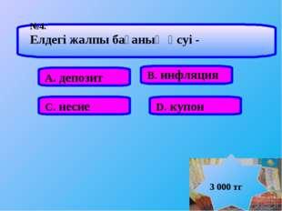 А. депозит В. инфляция С. несие D. купон №4. Елдегі жалпы бағаның өсуі - 3 00