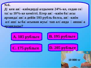 А. 185 рубльге В. 195 рубльге С. 175 рубльге D. 205 рубльге №6. Дүкен аяқ-киі
