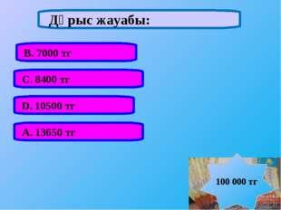 А. 13650 тг В. 7000 тг С. 8400 тг D. 10500 тг Дұрыс жауабы: 100 000 тг