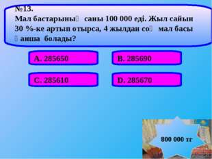 А. 285650 В. 285690 С. 285610 D. 285670 №13. Мал бастарының саны 100 000 еді