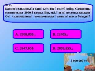 А. 2508,80$.; В. 2240$.; С. 3947,65$ D. 2809,85$.; №15. Банкте салымшыға банк