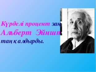 Күрделі процент заңдылығы Альберт Эйнштейнді таңқалдырды.