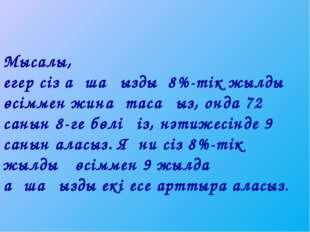 Мысалы, егер сіз ақшаңызды 8%-тік жылдық өсіммен жинақтасаңыз, онда 72 санын