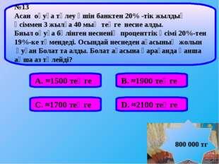 А. ≈1500 теңге В. ≈1900 теңге С. ≈1700 теңге D. ≈2100 теңге №13 Аcан оқуға тө