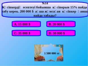 А. 15000 $ В. 20000 $ С. 35000 $ D. 30000 $ №14 Кәсіпкердің есептеуі бойы