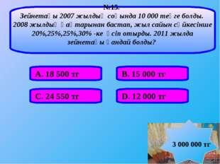 А. 18 500 тг В. 15 000 тг С. 24 550 тг D. 12 000 тг №15. Зейнетақы 2007 жылды