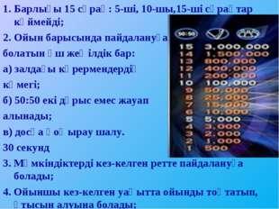 Барлығы 15 сұрақ: 5-ші, 10-шы,15-ші сұрақтар күймейді; Ойын барысында пайдала