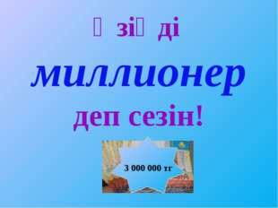 Өзіңді миллионер деп сезін! 3 000 000 тг