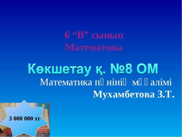 """6 """"В"""" сынып Математика Математика пәнінің мұғалімі Мухамбетова З.Т. 3 000 000..."""
