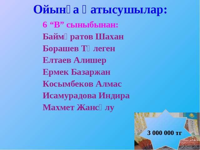 """Ойынға қатысушылар: 6 """"В"""" сыныбынан: Баймұратов Шахан Борашев Төлеген Елтаев..."""