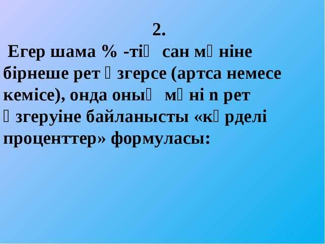 2. Егер шама % -тің сан мәніне бірнеше рет өзгерсе (артса немесе кемісе), он...