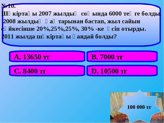 А. 13650 тг В. 7000 тг С. 8400 тг D. 10500 тг №10. Шәкіртақы 2007 жылдың соңы...