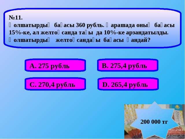 А. 275 рубль В. 275,4 рубль С. 270,4 рубль D. 265,4 рубль №11. Қолшатырдың ба...