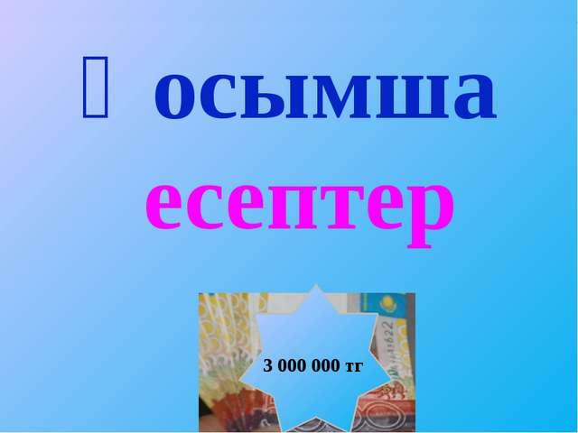 Қосымша есептер 3 000 000 тг