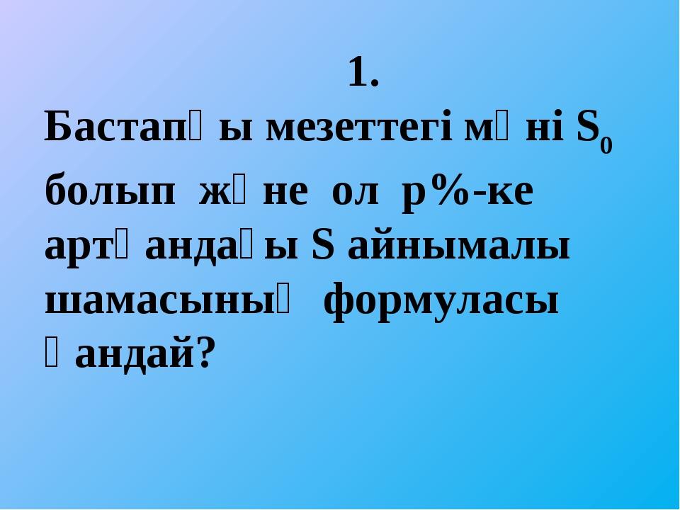 1. Бастапқы мезеттегі мәні Ѕ0 болып және ол р%-ке артқандағы Ѕ айнымалы шама...