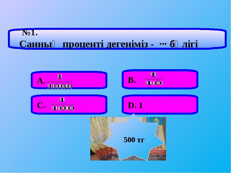 №1. Санның проценті дегеніміз - ∙∙∙ бөлігі А. В. С. D. 1 500 тг