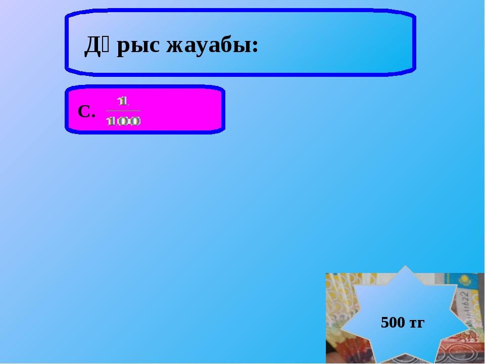 Дұрыс жауабы: С. 500 тг