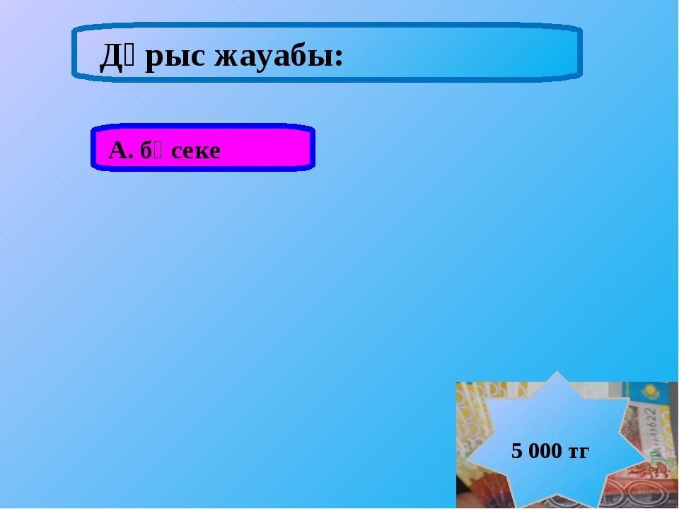 А. бәсеке Дұрыс жауабы: 5 000 тг