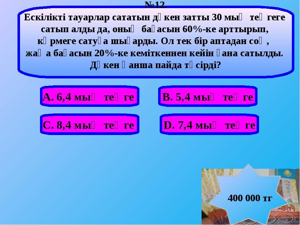 А. 6,4 мың теңге В. 5,4 мың теңге С. 8,4 мың теңге D. 7,4 мың теңге №12. Ескі...