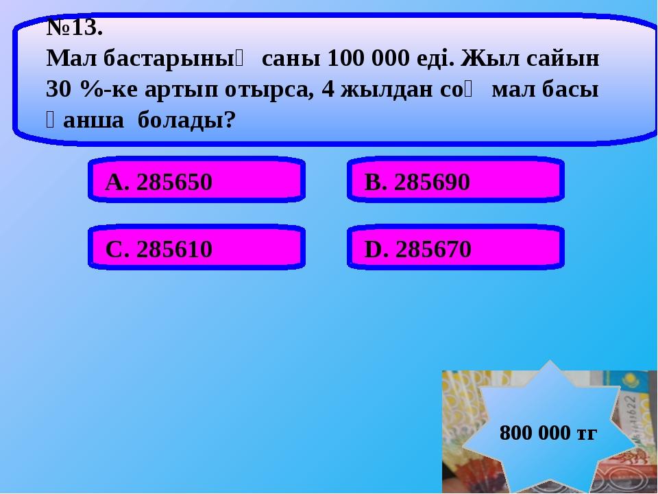 А. 285650 В. 285690 С. 285610 D. 285670 №13. Мал бастарының саны 100 000 еді...