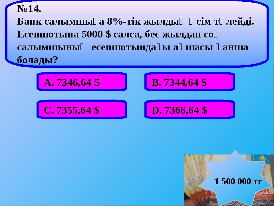 А. 7346,64 $ В. 7344,64 $ С. 7355,64 $ D. 7366,64 $ №14. Банк салымшыға 8%-т...