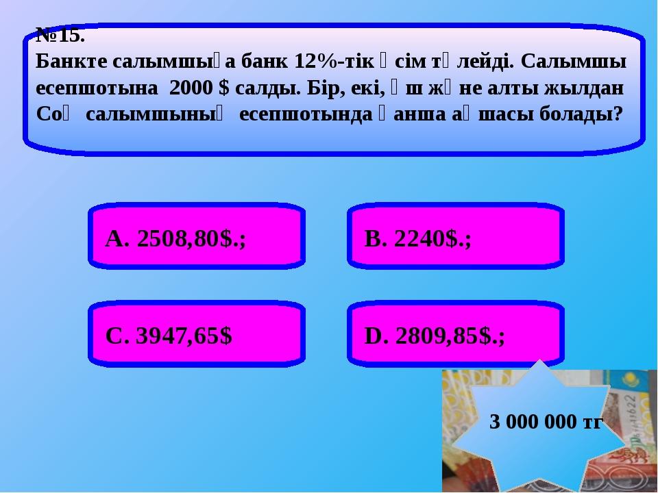 А. 2508,80$.; В. 2240$.; С. 3947,65$ D. 2809,85$.; №15. Банкте салымшыға банк...