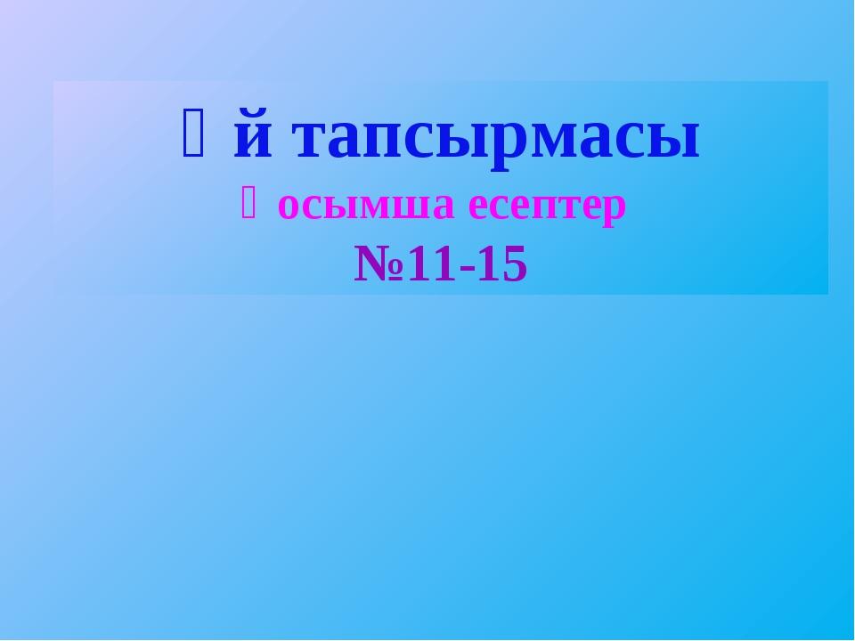 Үй тапсырмасы Қосымша есептер №11-15