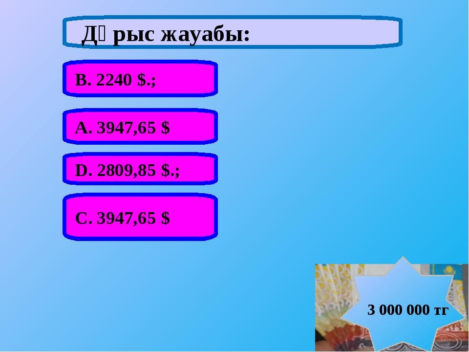 А. 3947,65 $ В. 2240 $.; С. 3947,65 $ D. 2809,85 $.; Дұрыс жауабы: