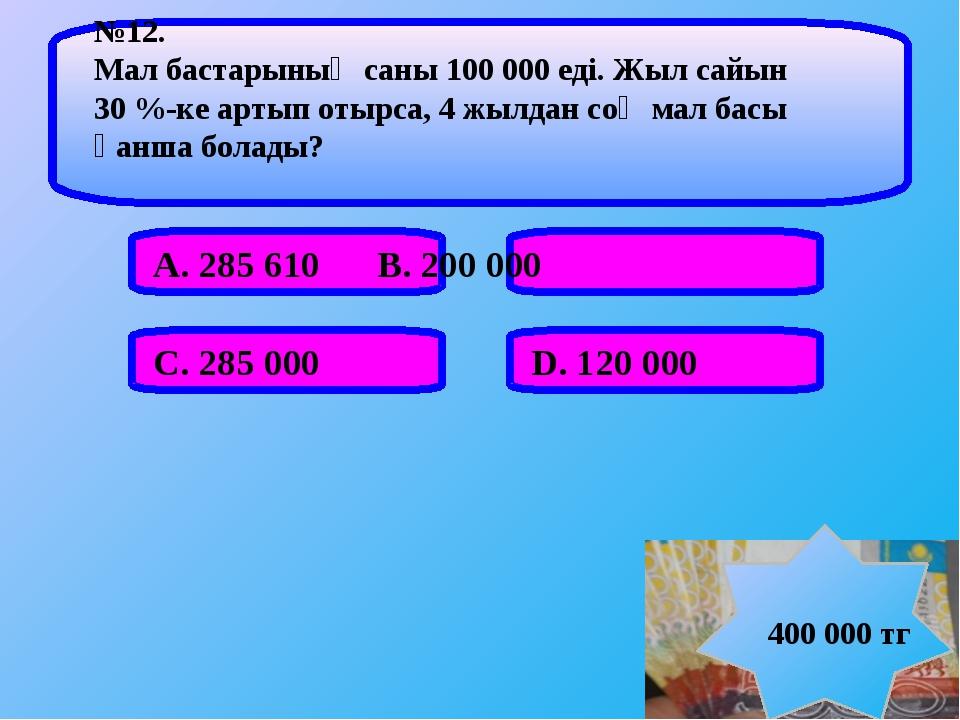 А. 285 610 В. 200 000  С. 285 000 D. 120 000 №12. Мал бастарының саны 1...