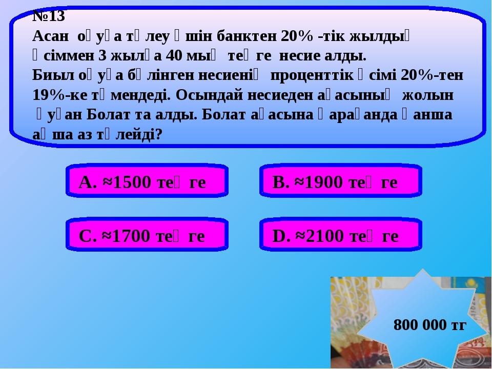 А. ≈1500 теңге В. ≈1900 теңге С. ≈1700 теңге D. ≈2100 теңге №13 Аcан оқуға тө...