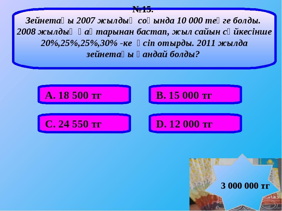 А. 18 500 тг В. 15 000 тг С. 24 550 тг D. 12 000 тг №15. Зейнетақы 2007 жылды...