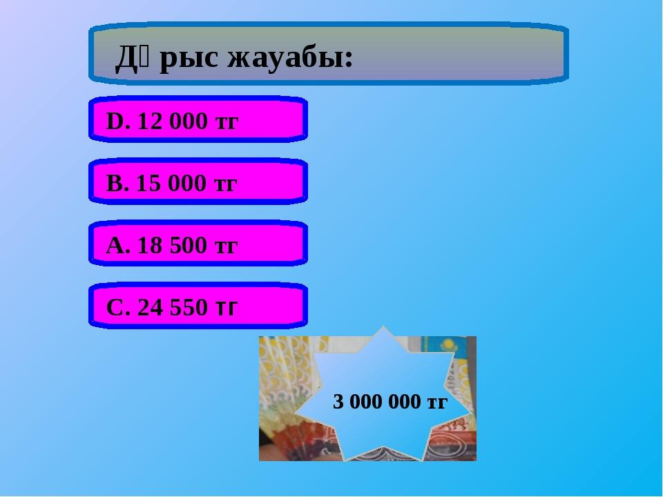Дұрыс жауабы: А. 18 500 тг В. 15 000 тг С. 24 550 тг D. 12 000 тг