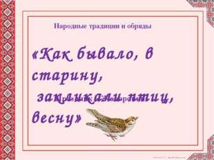 «Как бывало, в старину, закликали птиц, весну» Народные традиции и обряды Пр