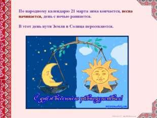 По народному календарю 21 марта зима кончается, весна начинается, день с ночь