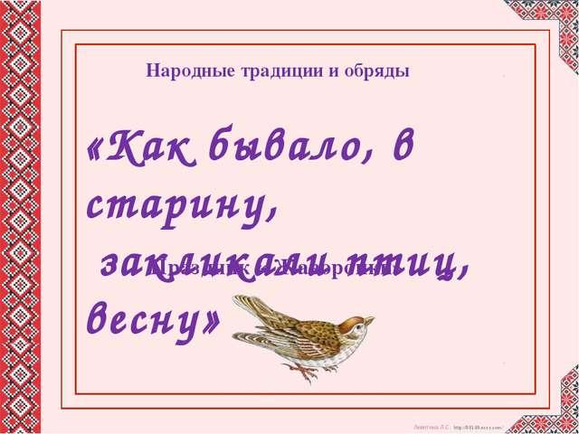 «Как бывало, в старину, закликали птиц, весну» Народные традиции и обряды Пр...