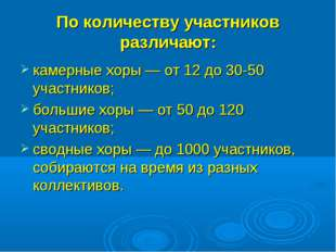 По количеству участников различают: камерные хоры — от 12 до 30-50 участнико