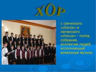 с греческого «choros» и латинского «chorus» - толпа, собрание, коллектив люд