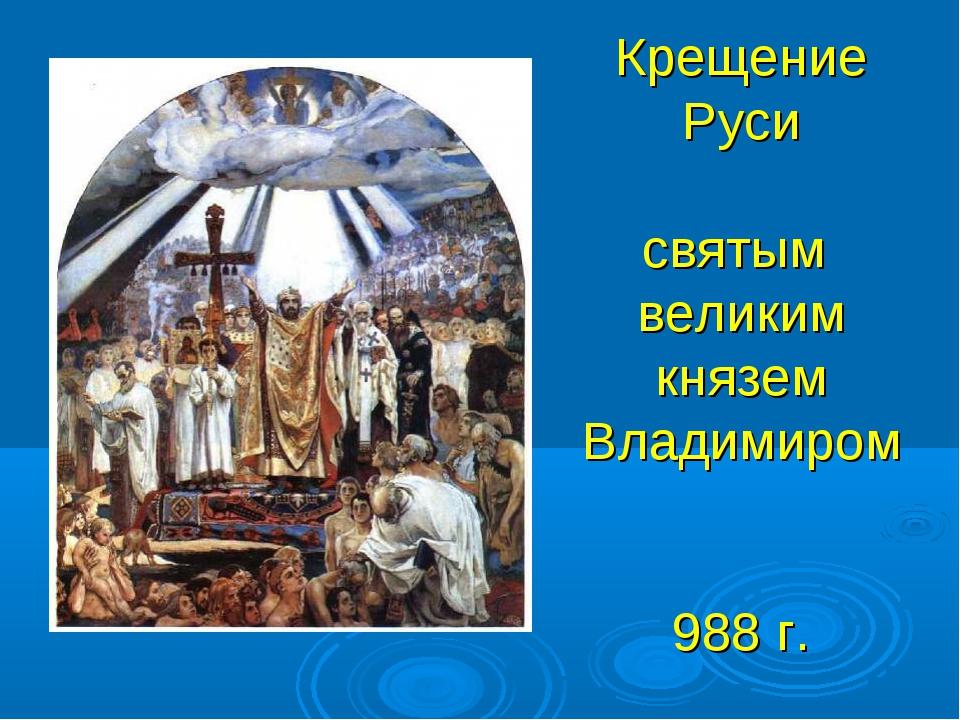 Крещение Руси святым великим князем Владимиром 988 г.