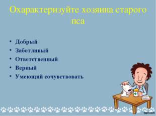 Охарактеризуйте хозяина старого пса Добрый Заботливый Ответственный Верный Ум