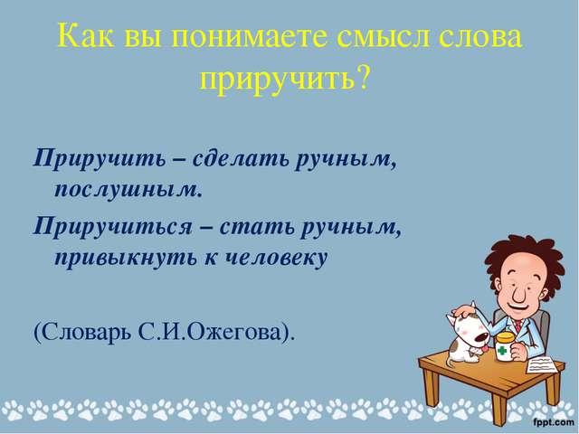 Как вы понимаете смысл слова приручить? Приручить – сделать ручным, послушным...