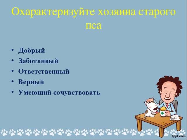 Охарактеризуйте хозяина старого пса Добрый Заботливый Ответственный Верный Ум...