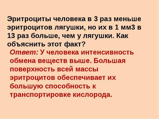 Эритроциты человека в 3 раз меньше эритроцитов лягушки, но их в 1 мм3в 13 ра...