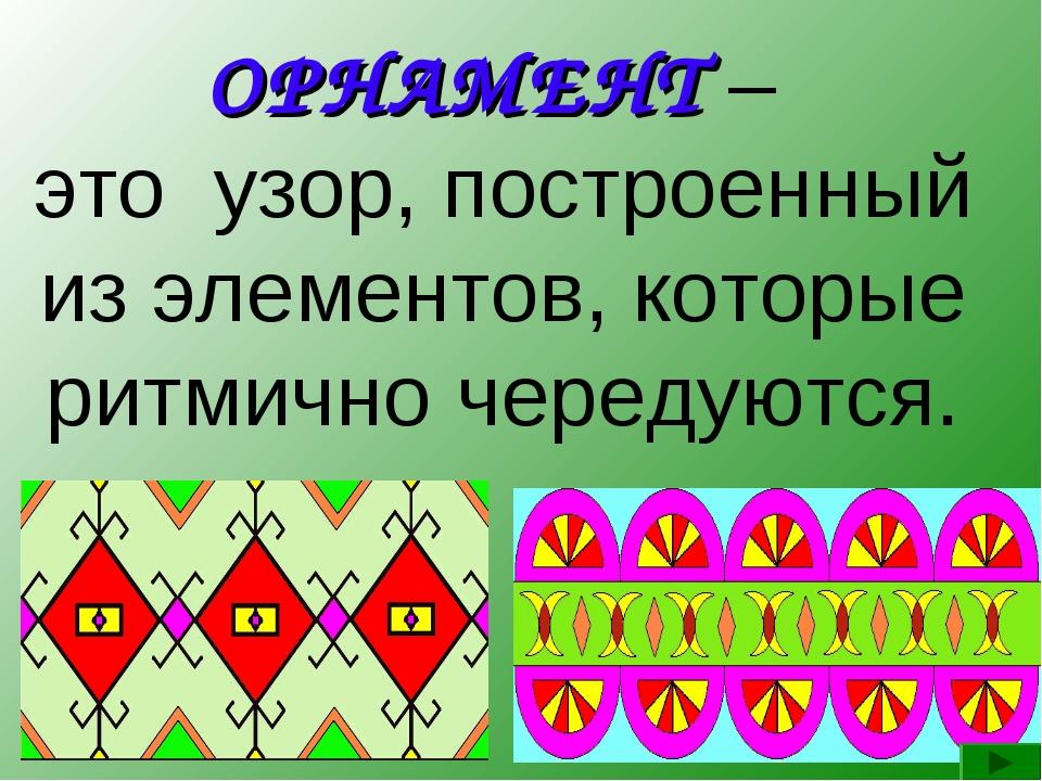 ОРНАМЕНТ – это узор, построенный из элементов, которые ритмично чередуются.