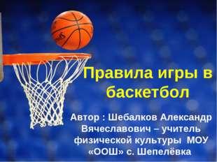 Правила игры в баскетбол Автор : Шебалков Александр Вячеславович – учитель фи