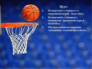 Цель: Познакомить учащихся со спортивной игрой - баскетбол; Познакомить учащ