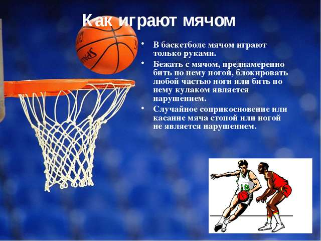 Как играют мячом В баскетболе мячом играют только руками. Бежать с мячом, пре...