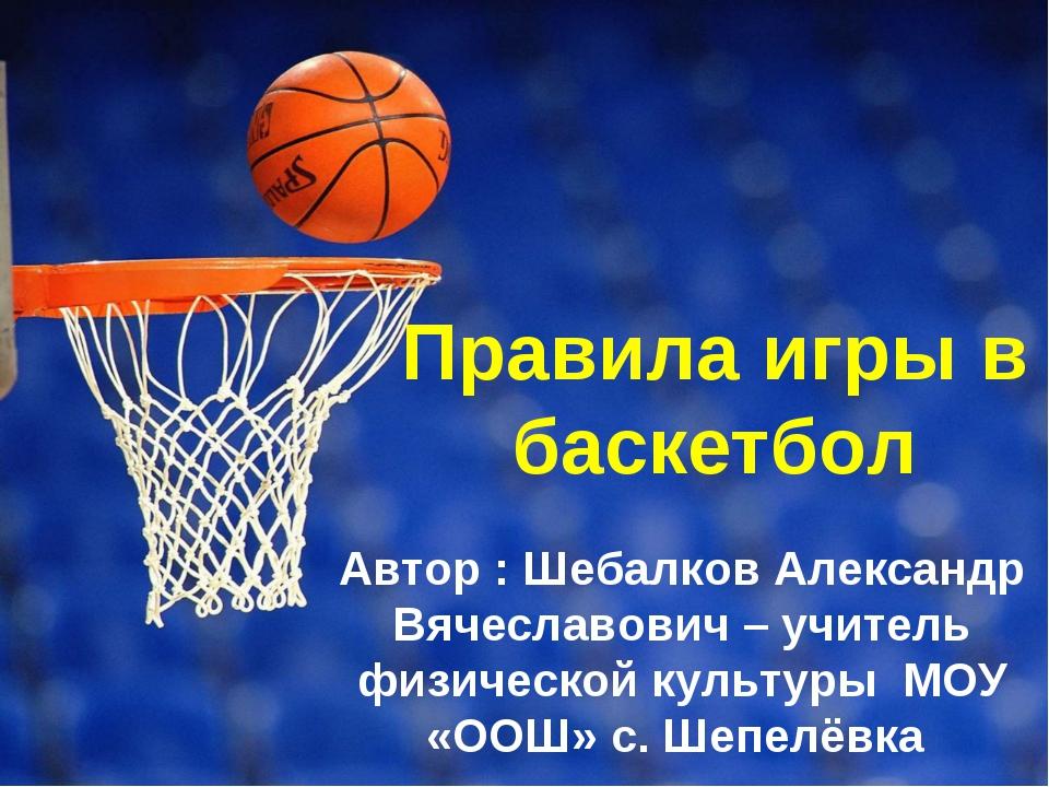 Правила игры в баскетбол Автор : Шебалков Александр Вячеславович – учитель фи...