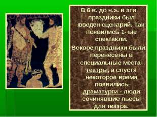 В 6 в. до н.э. в эти праздники был введен сценарий. Так появились 1- ые спект